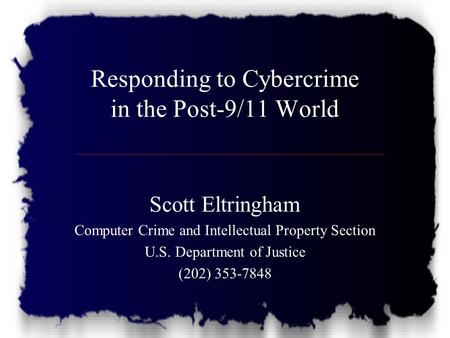 Responding to Cybercrime in the Post-9/11 World Scott Eltringham Computer Crime and Intellectual Property Section U.S. Department of Justice (202) 353-7848.