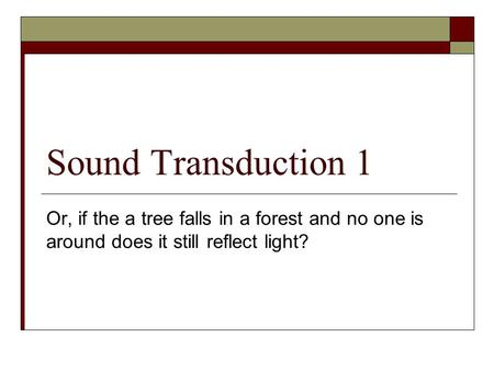 Sound Transduction 1 Or, if the a tree falls in a forest and no one is around does it still reflect light?