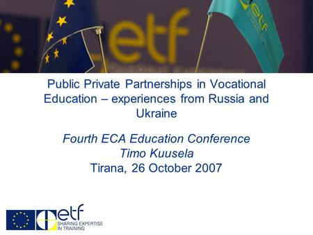 Public Private Partnerships in Vocational Education – experiences from Russia and Ukraine Fourth ECA Education Conference Timo Kuusela Tirana, 26 October.