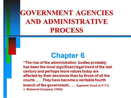 "GOVERNMENT AGENCIES AND ADMINISTRATIVE PROCESS Chapter 6 ""The rise of the administration bodies probably has been the most significant legal trend of the."