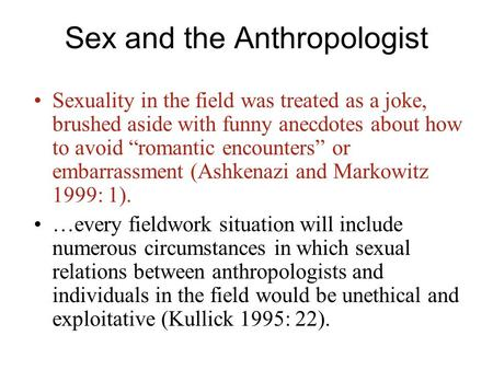 "Sex and the Anthropologist Sexuality in the field was treated as a joke, brushed aside with funny anecdotes about how to avoid ""romantic encounters"" or."