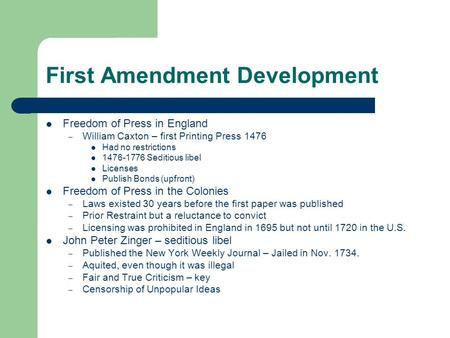 First Amendment Development Freedom of Press in England – William Caxton – first Printing Press 1476 Had no restrictions 1476-1776 Seditious libel Licenses.