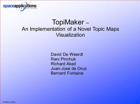 TMRA 20061 TopiMaker – An Implementation of a Novel Topic Maps Visualization David De Weerdt Rani Pinchuk Richard Aked Juan-Jose de Orus Bernard Fontaine.