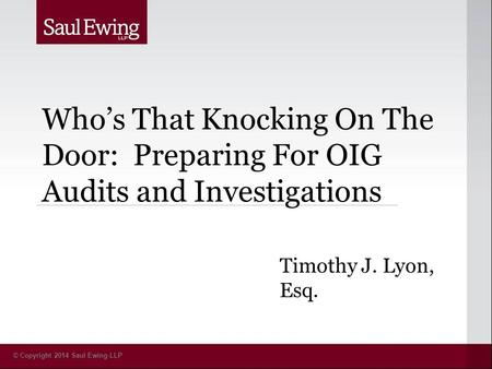 © Copyright 2014 Saul Ewing LLP Who's That Knocking On The Door: Preparing For OIG Audits and Investigations Timothy J. Lyon, Esq.