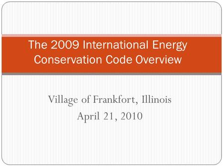Village of Frankfort, Illinois April 21, 2010 The 2009 International Energy Conservation Code Overview.