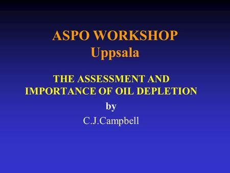 ASPO WORKSHOP Uppsala THE ASSESSMENT AND IMPORTANCE OF OIL DEPLETION by C.J.Campbell.