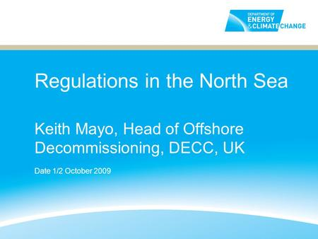 Regulations in the North Sea Keith Mayo, Head of Offshore Decommissioning, DECC, UK Date 1/2 October 2009.