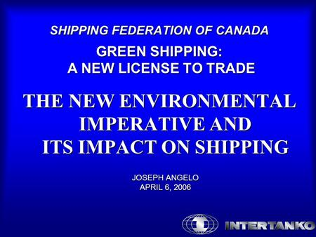 SHIPPING FEDERATION OF CANADA GREEN SHIPPING: A NEW LICENSE TO TRADE THE NEW ENVIRONMENTAL IMPERATIVE AND ITS IMPACT ON SHIPPING JOSEPH ANGELO APRIL 6,