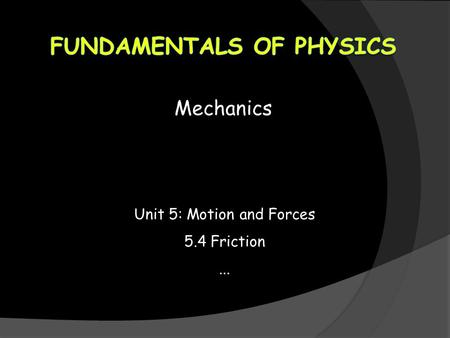 Mechanics Unit 5: Motion and Forces 5.4 Friction...