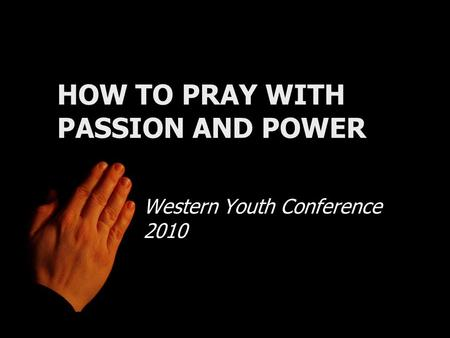 HOW TO PRAY WITH PASSION AND POWER Western Youth Conference 2010.