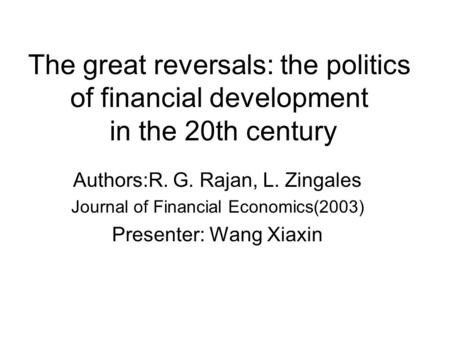 The great reversals: the politics of financial development in the 20th century Authors:R. G. Rajan, L. Zingales Journal of Financial Economics(2003) Presenter: