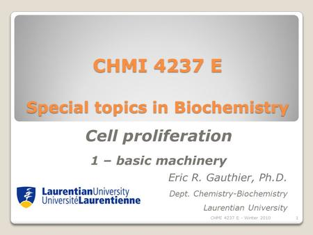 CHMI 4237 E Special topics in Biochemistry Eric R. Gauthier, Ph.D. Dept. Chemistry-Biochemistry Laurentian University Cell proliferation 1 – basic machinery.