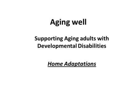 Aging well Supporting Aging adults with Developmental Disabilities Home Adaptations.