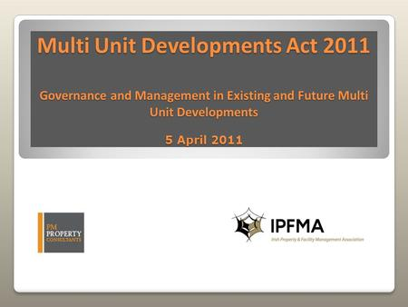 Multi Unit Developments Act 2011 Governance and Management in Existing and Future Multi Unit Developments 5 April 2011.