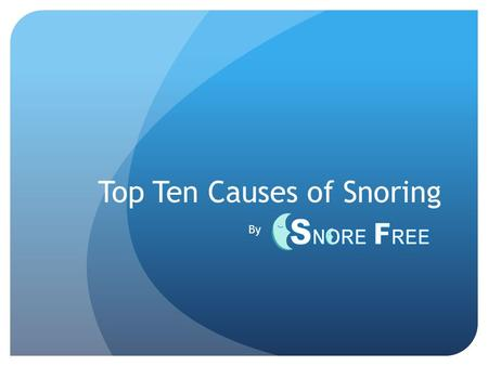 Top Ten Causes of Snoring By. Is snoring getting in the way of your sleep, relationship, and just overall life? SnoreFreeNow presents the top ten reasons.