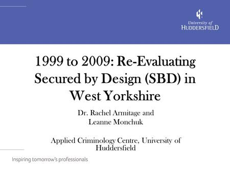 1999 to 2009: Re-Evaluating Secured by Design (SBD) in West Yorkshire Dr. Rachel Armitage and Leanne Monchuk Applied Criminology Centre, University of.