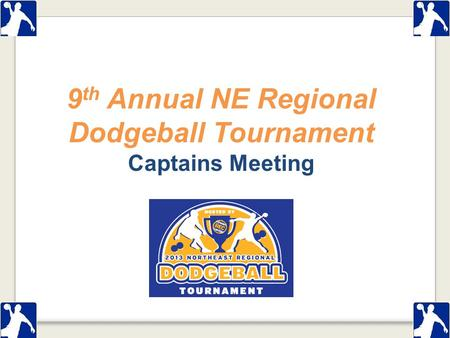 9 th Annual NE Regional Dodgeball Tournament Captains Meeting.
