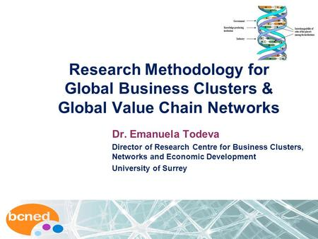 Research Methodology for Global Business Clusters & Global Value Chain Networks Dr. Emanuela Todeva Director of Research Centre for Business Clusters,