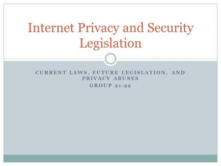 CURRENT LAWS, FUTURE LEGISLATION, AND PRIVACY ABUSES GROUP 21-22 Internet Privacy and Security Legislation.