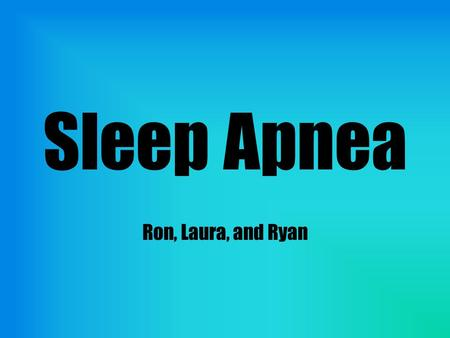 Sleep Apnea Ron, Laura, and Ryan. Problem Sleep apnea affects 1 in 4 men and 1 in 9 women, obstructs breathing during sleep Can be fatal Noninvasive treatments.