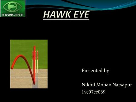 Presented by Nikhil Mohan Narsapur 1ve07ec069.  Hawk-Eye is a used to track the path of the ball.  Hawk-Eye is a used to track the path of the ball.