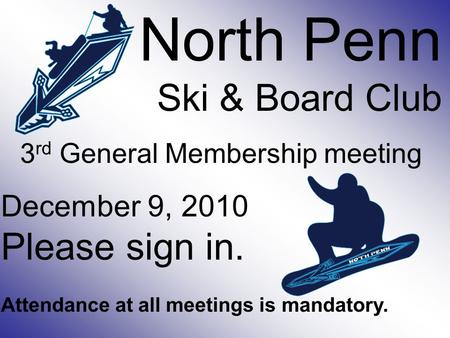 North Penn Ski & Board Club 3 rd General Membership meeting December 9, 2010 Please sign in. Attendance at all meetings is mandatory.
