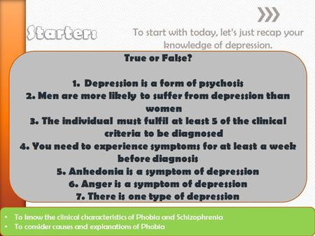To start with today, let's just recap your knowledge of depression. To know the clinical characteristics of Phobia and Schizophrenia To consider causes.