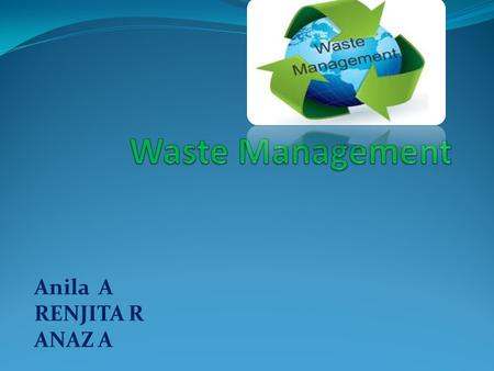 Anila A RENJITA R ANAZ A CONTENTS INTRODUCTION TYPES OF WASTE DEVELOPMENT CONCLUSION.
