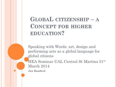 G LOBA L CITIZENSHIP – A C ONCEPT FOR HIGHER EDUCATION ? Speaking with Words: art, design and performing arts as a global language for global citizens.