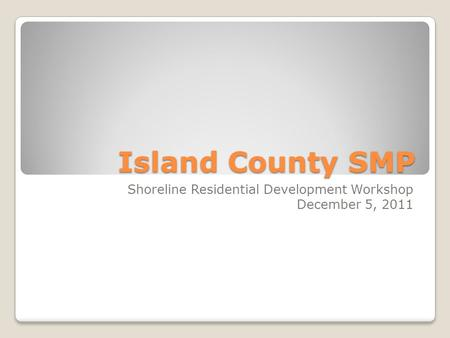 Island County SMP Shoreline Residential Development Workshop December 5, 2011.