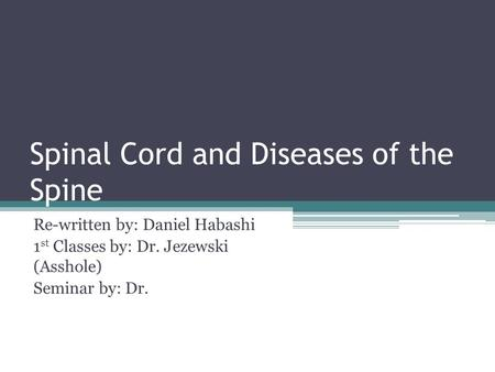 Spinal Cord and Diseases of the Spine Re-written by: Daniel Habashi 1 st Classes by: Dr. Jezewski (Asshole) Seminar by: Dr.