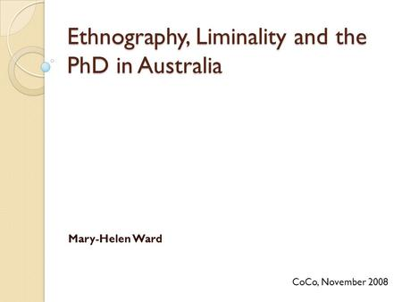 Ethnography, Liminality and the PhD in Australia Mary-Helen Ward CoCo, November 2008.