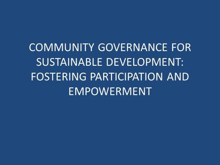 COMMUNITY GOVERNANCE FOR SUSTAINABLE DEVELOPMENT: FOSTERING PARTICIPATION AND EMPOWERMENT.