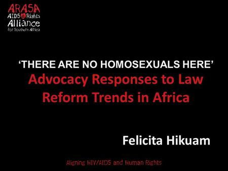 Advocacy Responses to Law Reform Trends in Africa Felicita Hikuam 'THERE ARE NO HOMOSEXUALS HERE'
