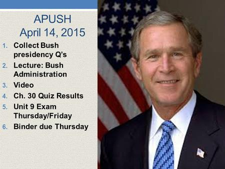 APUSH April 14, 2015 1. Collect Bush presidency Q's 2. Lecture: Bush Administration 3. Video 4. Ch. 30 Quiz Results 5. Unit 9 Exam Thursday/Friday 6. Binder.