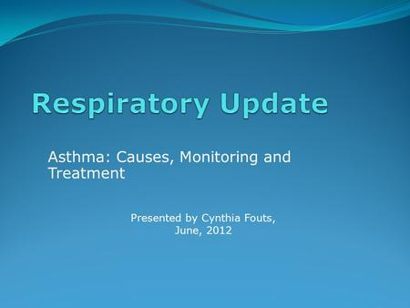 Asthma: Causes, Monitoring and Treatment Presented by Cynthia Fouts, June, 2012.