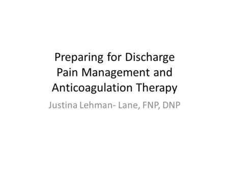 Preparing for Discharge Pain Management and Anticoagulation Therapy Justina Lehman- Lane, FNP, DNP.
