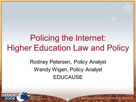 Policing the Internet: Higher Education Law and Policy Rodney Petersen, Policy Analyst Wendy Wigen, Policy Analyst EDUCAUSE.