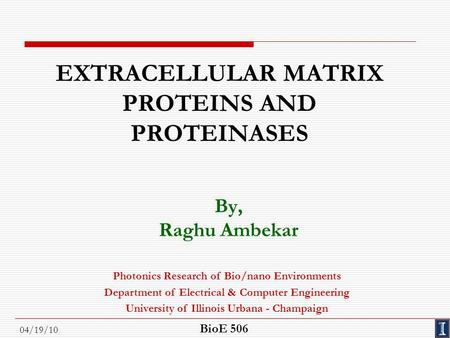 04/19/10 EXTRACELLULAR MATRIX PROTEINS AND PROTEINASES By, Raghu Ambekar Photonics Research of Bio/nano Environments Department of Electrical & Computer.