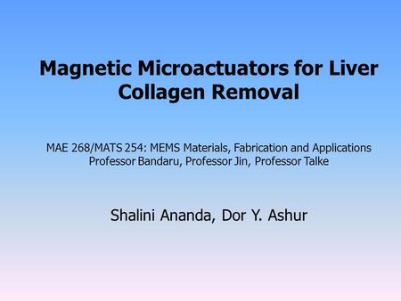Magnetic Microactuators for Liver Collagen Removal MAE 268/MATS 254: MEMS Materials, Fabrication and Applications Professor Bandaru, Professor Jin, Professor.