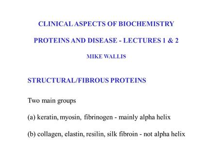 CLINICAL ASPECTS OF BIOCHEMISTRY PROTEINS AND DISEASE - LECTURES 1 & 2 MIKE WALLIS Two main groups (a) keratin, myosin, fibrinogen - mainly alpha helix.