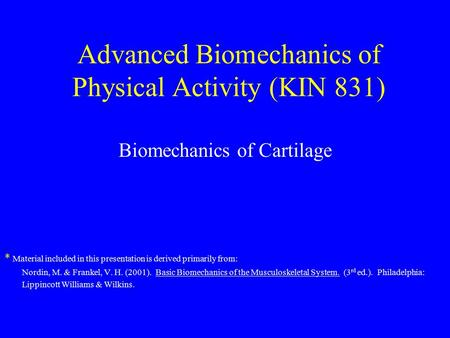 Advanced Biomechanics of Physical Activity (KIN 831) Biomechanics of Cartilage * Material included in this presentation is derived primarily from: Nordin,