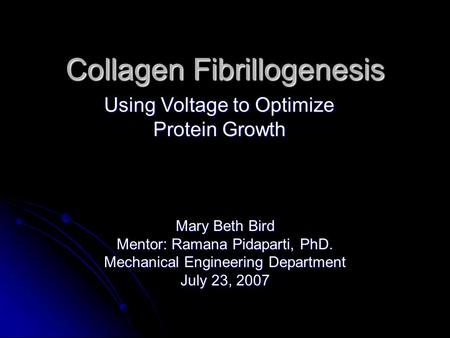 Collagen Fibrillogenesis Mary Beth Bird Mentor: Ramana Pidaparti, PhD. Mechanical Engineering Department July 23, 2007 Using Voltage to Optimize Protein.
