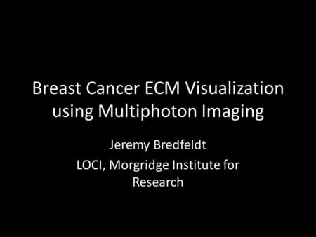 Breast Cancer ECM Visualization using Multiphoton Imaging Jeremy Bredfeldt LOCI, Morgridge Institute for Research.