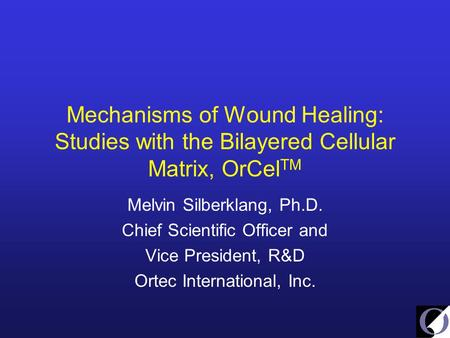 Mechanisms of Wound Healing: Studies with the Bilayered Cellular Matrix, OrCel TM Melvin Silberklang, Ph.D. Chief Scientific Officer and Vice President,