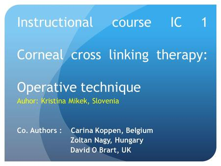 Instructional course IC 1 Corneal cross linking therapy: Operative technique Auhor: Kristina Mikek, Slovenia Co. Authors : Carina Koppen, Belgium Zoltan.