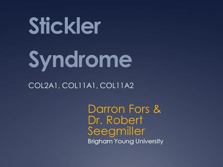 Stickler Syndrome Darron Fors & Dr. Robert Seegmiller Brigham Young University COL2A1, COL11A1, COL11A2.