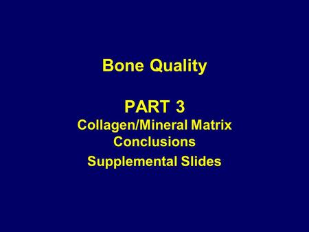 Bone Quality PART 3 Collagen/Mineral Matrix Conclusions Supplemental Slides.