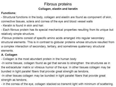 Fibrous proteins Collagen, elastin and keratin Functions: - Structural functions in the body, collagen and elastin are found as component of skin, connective.