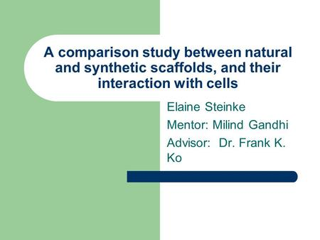 A comparison study between natural and synthetic scaffolds, and their interaction with cells Elaine Steinke Mentor: Milind Gandhi Advisor: Dr. Frank K.
